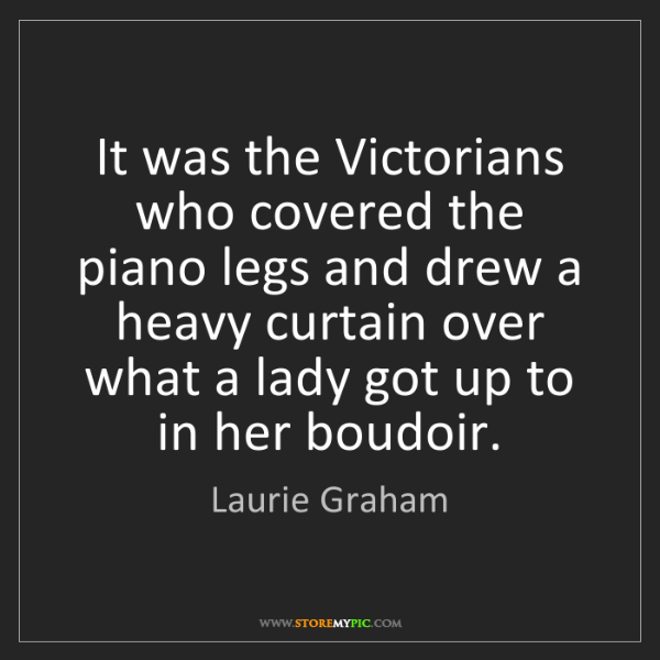 Laurie Graham: It was the Victorians who covered the piano legs and...