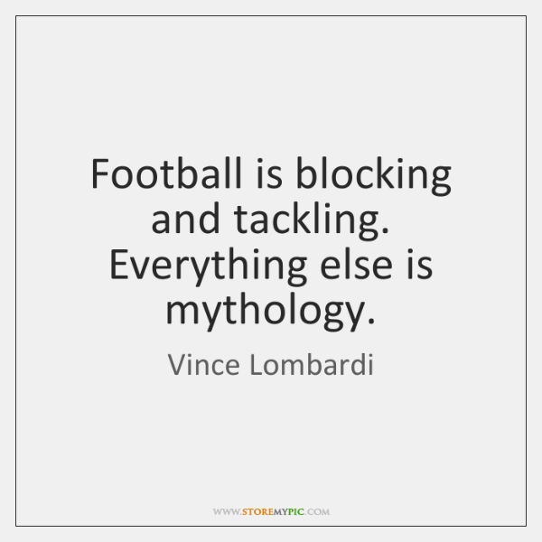 Football is blocking and tackling. Everything else is mythology.
