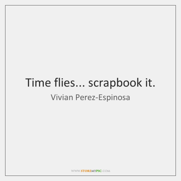 Time flies... scrapbook it.
