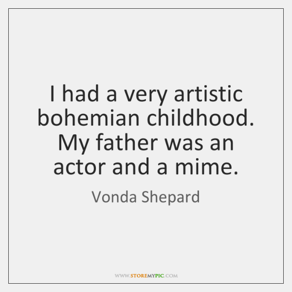 I had a very artistic bohemian childhood. My father was an actor ...