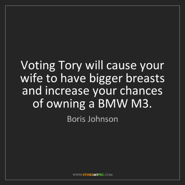 Boris Johnson: Voting Tory will cause your wife to have bigger breasts...