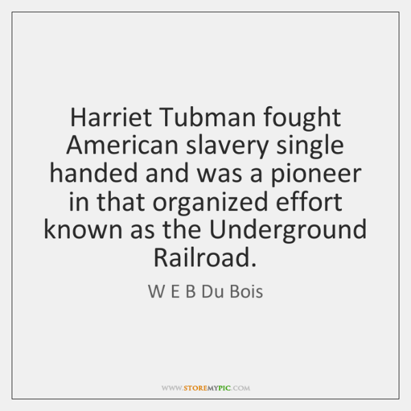 Harriet Tubman fought American slavery single handed and was a pioneer in ...