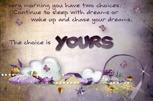 Every morning you have to choices continue to sleep with dreams or wake up and chase y