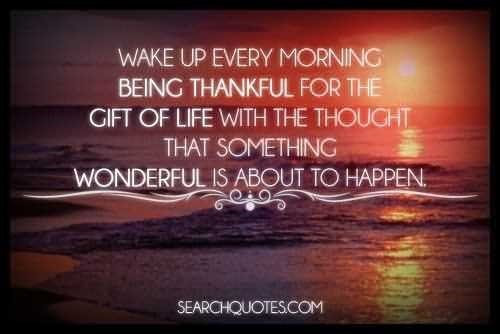 Wake up every morning being thankful for the gift of life with the thought that someth