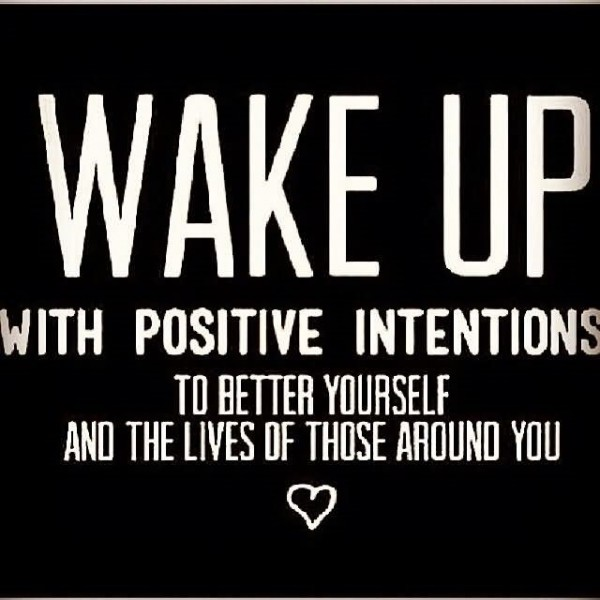 Wake up with positive intentions to better yourself and the lives of those around you