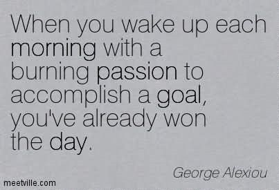 When you wake up each morning with a burning passion to accomplish a goal youve alread
