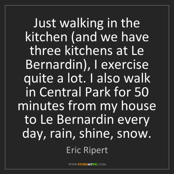 Eric Ripert: Just walking in the kitchen (and we have three kitchens...