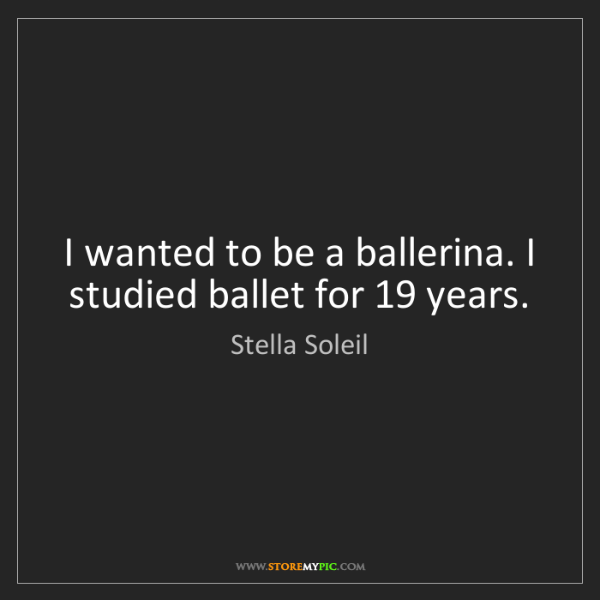 Stella Soleil: I wanted to be a ballerina. I studied ballet for 19 years.