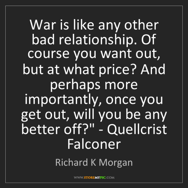 Richard K Morgan: 'War is like any other bad relationship. Of course you...