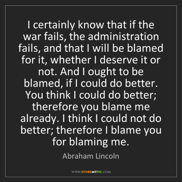 Abraham Lincoln: I certainly know that if the war fails, the administration...