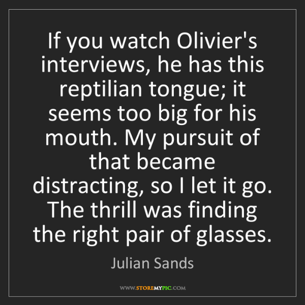Julian Sands: If you watch Olivier's interviews, he has this reptilian...