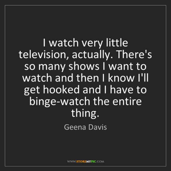 Geena Davis: I watch very little television, actually. There's so...