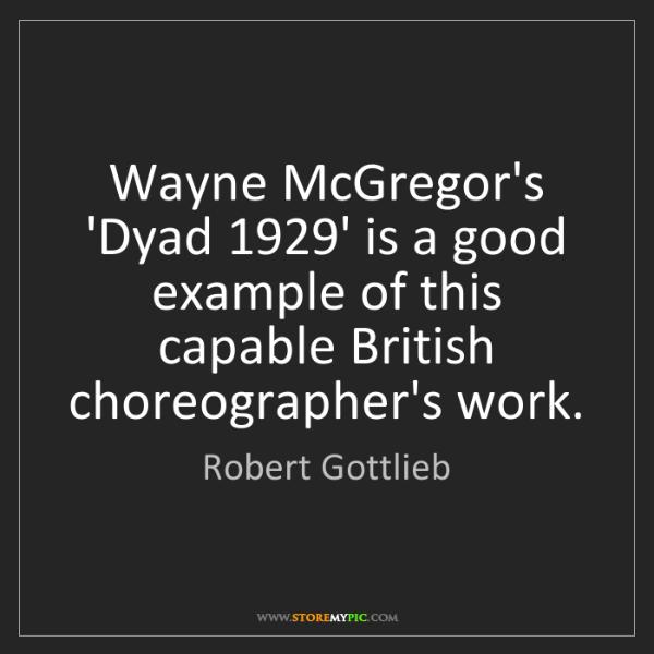 Robert Gottlieb: Wayne McGregor's 'Dyad 1929' is a good example of this...