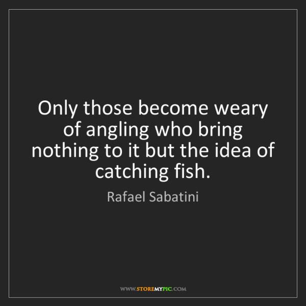 Rafael Sabatini: Only those become weary of angling who bring nothing...