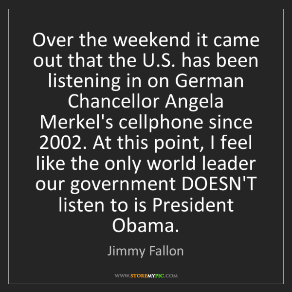 Jimmy Fallon: Over the weekend it came out that the U.S. has been listening...