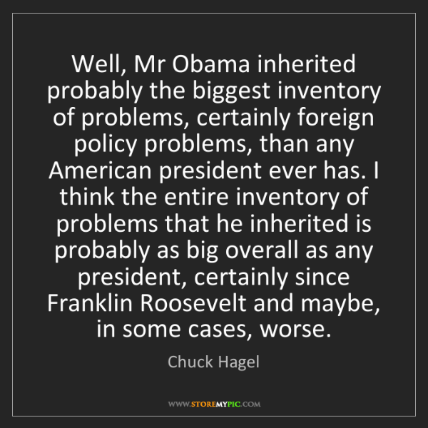 Chuck Hagel: Well, Mr Obama inherited probably the biggest inventory...