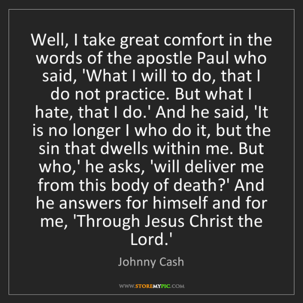 Johnny Cash: Well, I take great comfort in the words of the apostle...