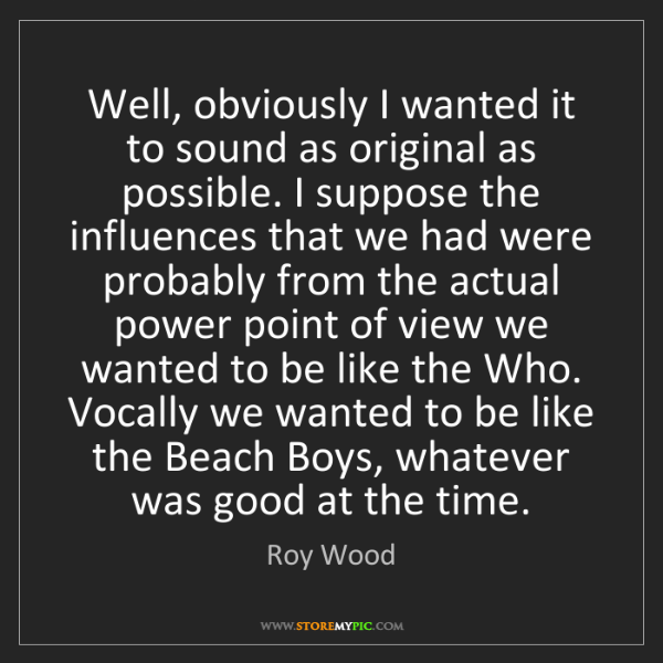 Roy Wood: Well, obviously I wanted it to sound as original as possible....