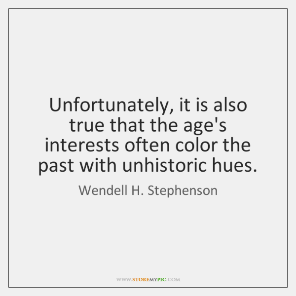 Unfortunately, it is also true that the age's interests often color the ...