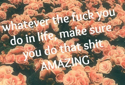 Whatever the fuck you do in life make sure you do that shit amazing