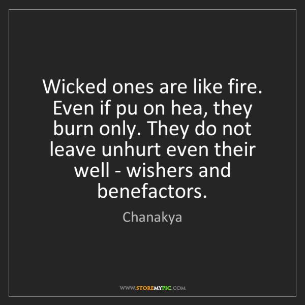 Chanakya: Wicked ones are like fire. Even if pu on hea, they burn...