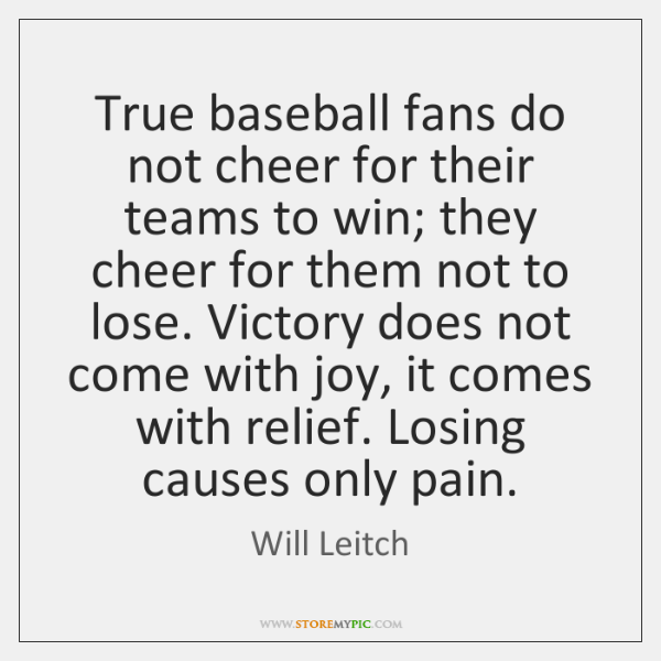 True baseball fans do not cheer for their teams to win; they ...