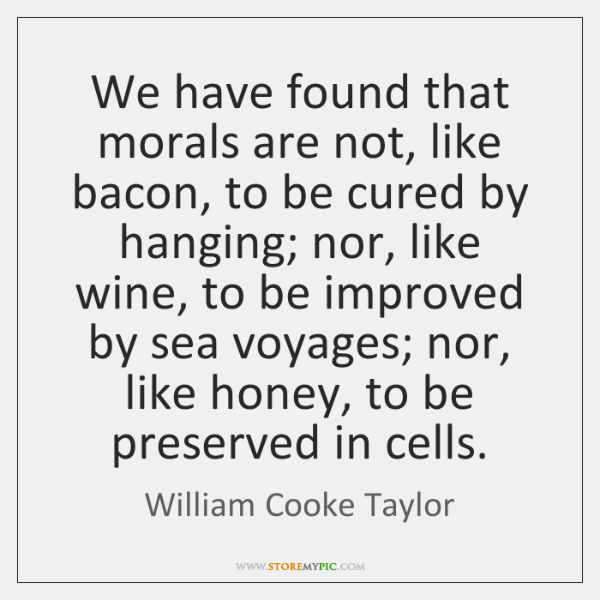We have found that morals are not, like bacon, to be cured ...