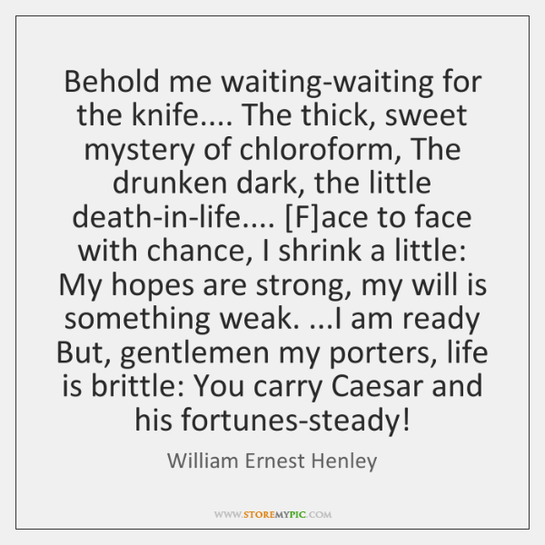 Behold me waiting-waiting for the knife.... The thick, sweet mystery of chloroform, ...