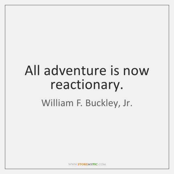 All adventure is now reactionary.