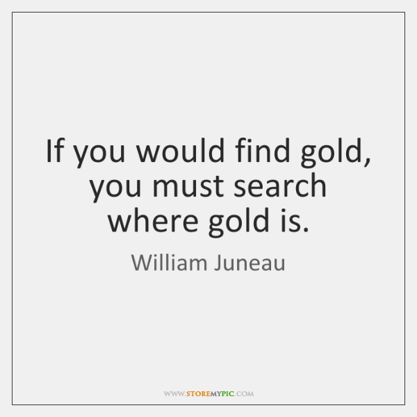 If you would find gold, you must search where gold is.