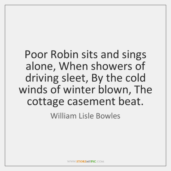 Poor Robin sits and sings alone, When showers of driving sleet, By ...