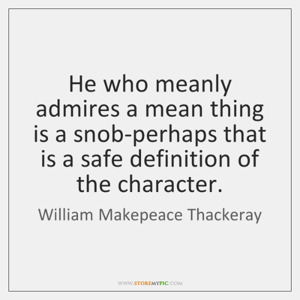 He who meanly admires a mean thing is a snob-perhaps that is ...