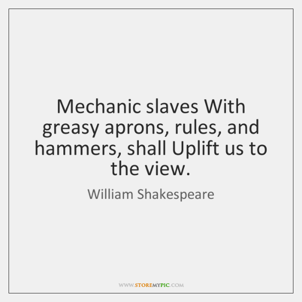 Mechanic slaves With greasy aprons, rules, and hammers, shall Uplift us to ...