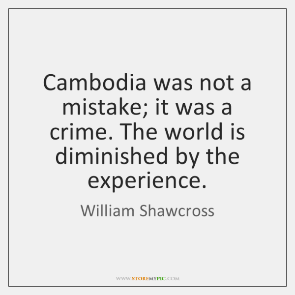 Cambodia was not a mistake; it was a crime. The world is ...