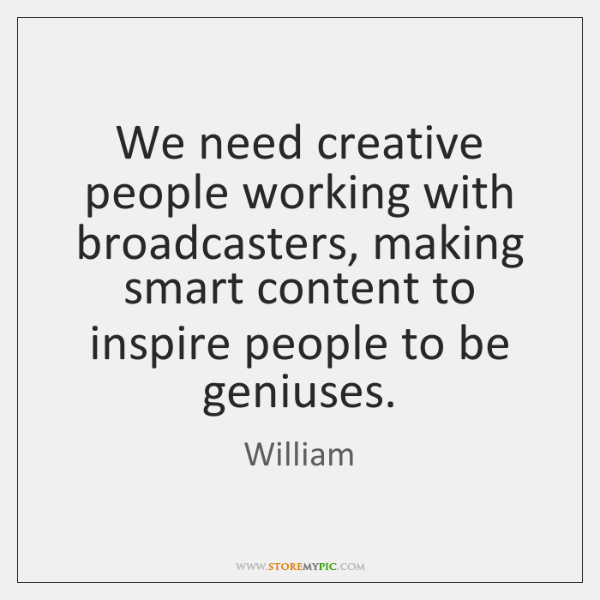 We need creative people working with broadcasters, making smart content to inspire ...