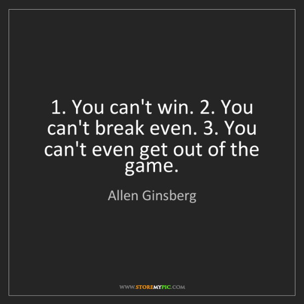 Allen Ginsberg: 1. You can't win. 2. You can't break even. 3. You can't...