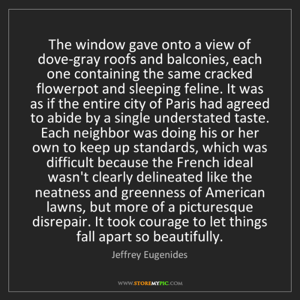 Jeffrey Eugenides: The window gave onto a view of dove-gray roofs and balconies,...