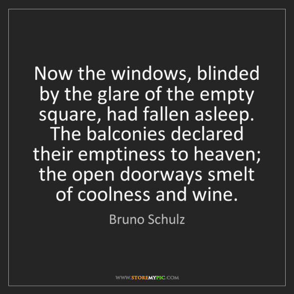 Bruno Schulz: Now the windows, blinded by the glare of the empty square,...