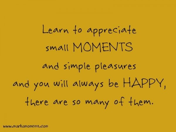 Learn to appreciate small moments and simple pleasures and you will always be happy the