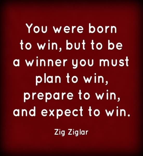 You were born to win but to be a winner you must plan to win prepare to win and expect