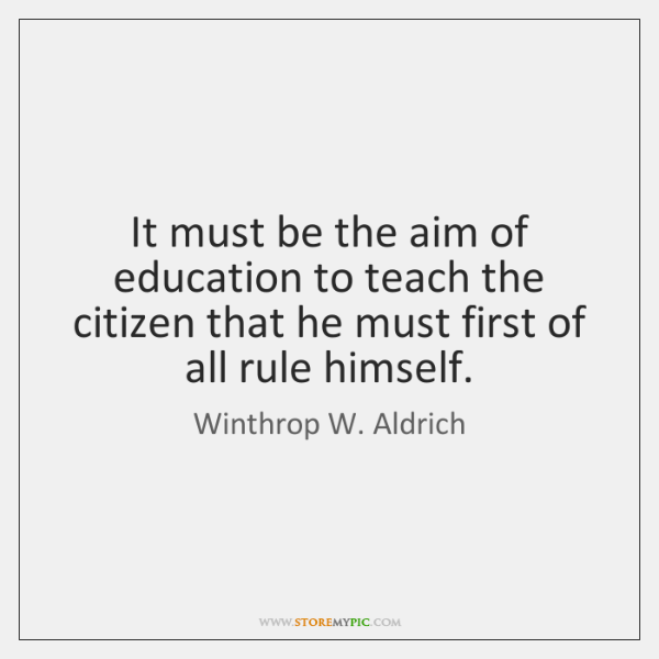It must be the aim of education to teach the citizen that ...