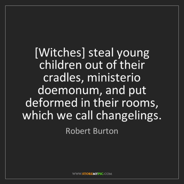 Robert Burton: [Witches] steal young children out of their cradles,...