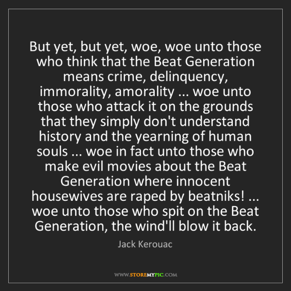 Jack Kerouac: But yet, but yet, woe, woe unto those who think that...