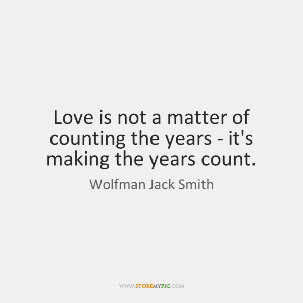 Love is not a matter of counting the years - it's making ...