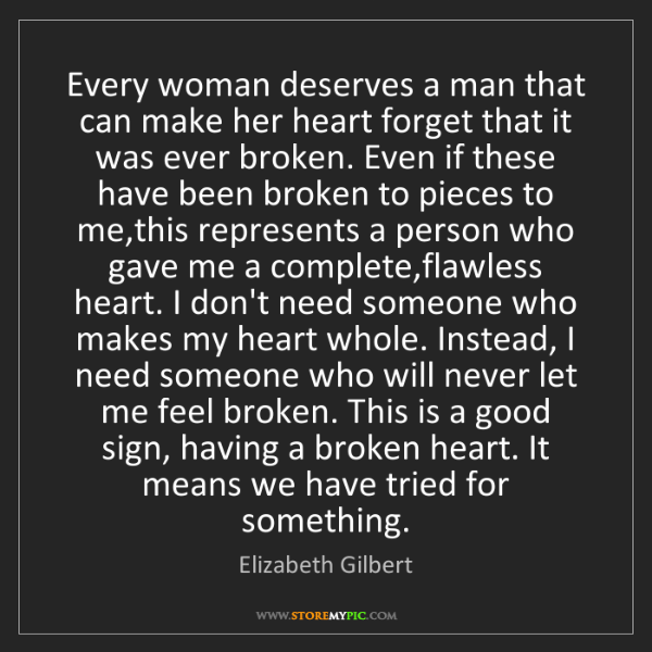 Elizabeth Gilbert: Every woman deserves a man that can make her heart forget...