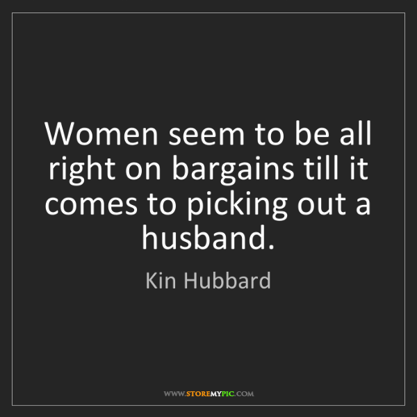 Kin Hubbard: Women seem to be all right on bargains till it comes...