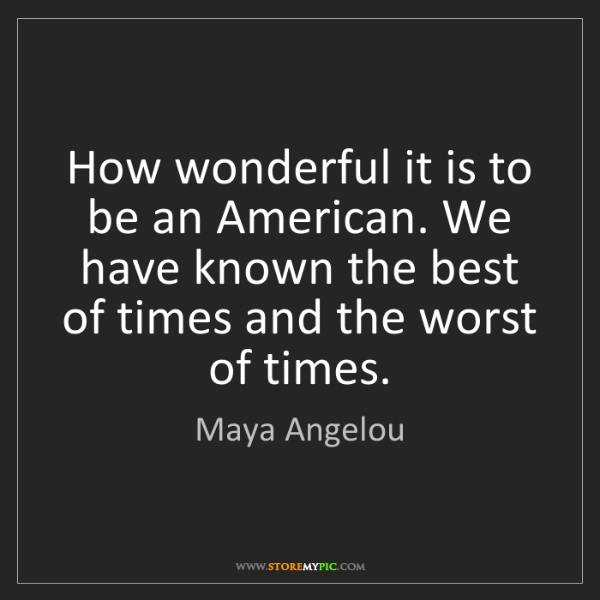 Maya Angelou: How wonderful it is to be an American. We have known...