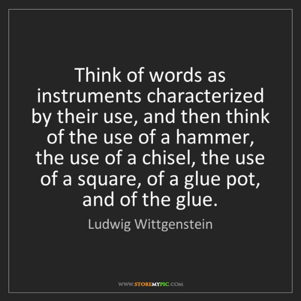 Ludwig Wittgenstein: Think of words as instruments characterized by their...