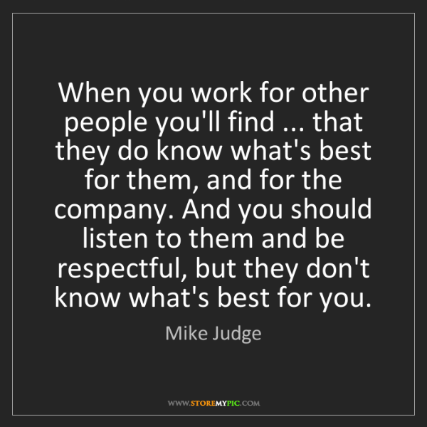 Mike Judge: When you work for other people you'll find ... that they...