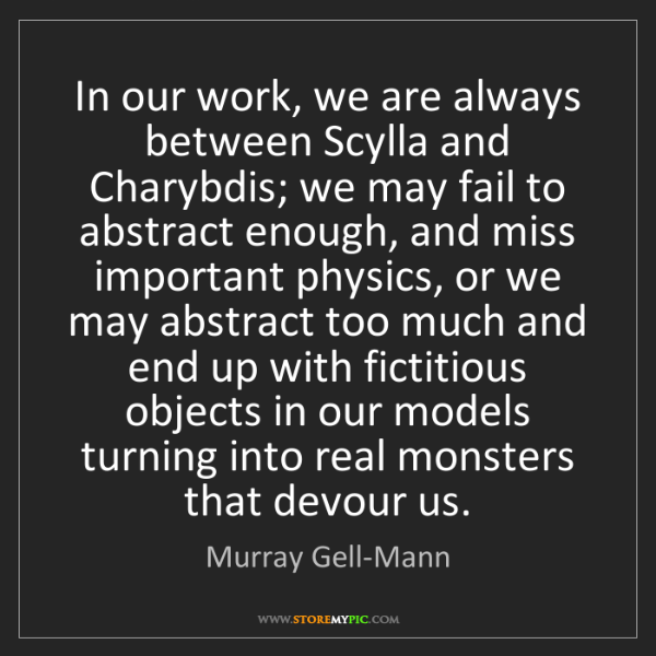 Murray Gell-Mann: In our work, we are always between Scylla and Charybdis;...